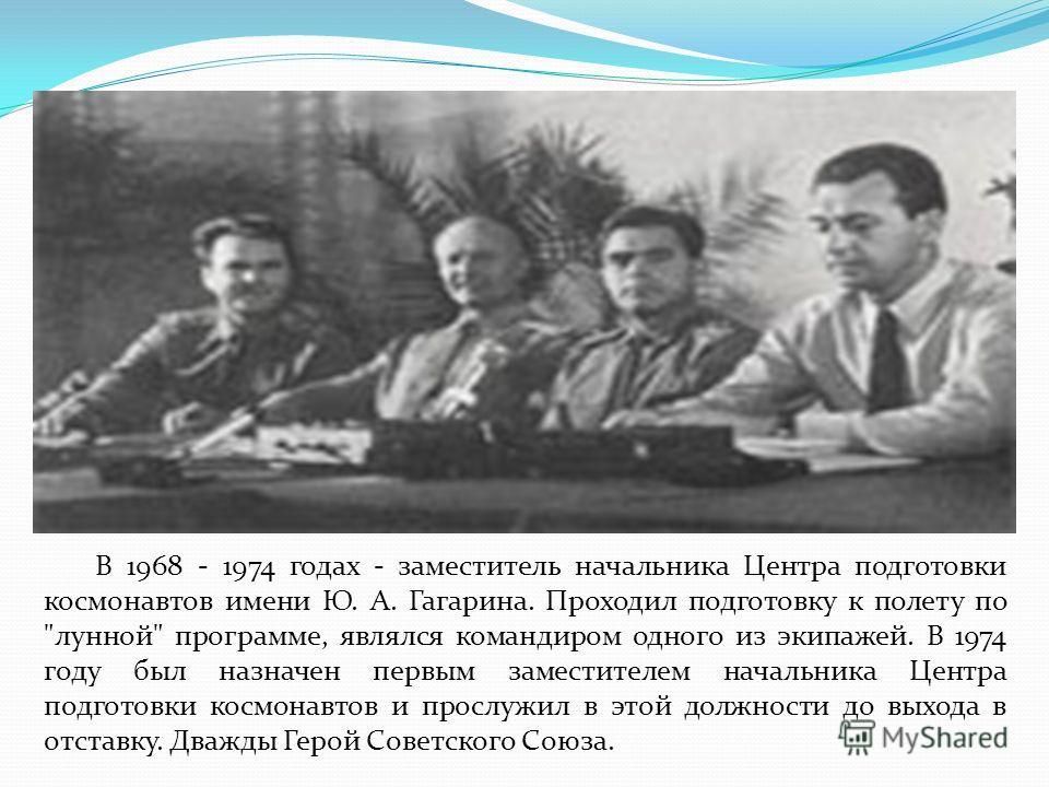 В 1968 - 1974 годах - заместитель начальника Центра подготовки космонавтов имени Ю. А. Гагарина. Проходил подготовку к полету по