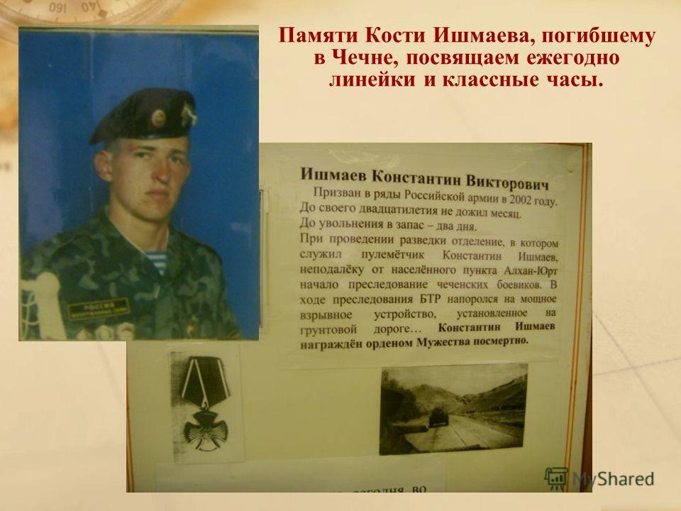 Памяти Кости Ишмаева, погибшему в Чечне, посвящаем ежегодно линейки и классные часы.