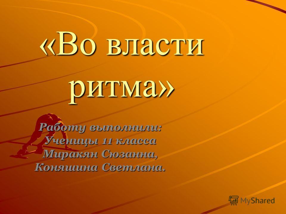 «Во власти ритма» Работу выполнили: Ученицы 11 класса Миракян Сюзанна, Коняшина Светлана.