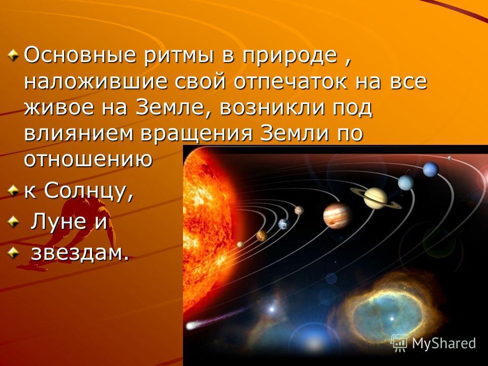Основные ритмы в природе, наложившие свой отпечаток на все живое на Земле, возникли под влиянием вращения Земли по отношению к Солнцу, Луне и Луне и звездам. звездам.