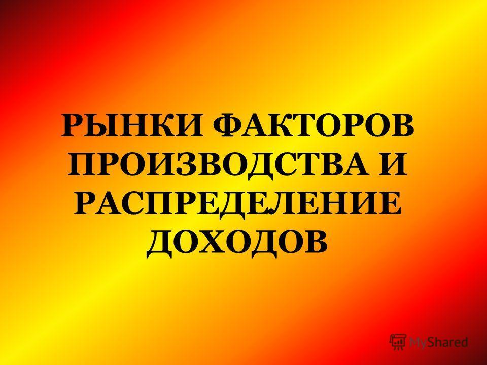 РЫНКИ ФАКТОРОВ ПРОИЗВОДСТВА И РАСПРЕДЕЛЕНИЕ ДОХОДОВ