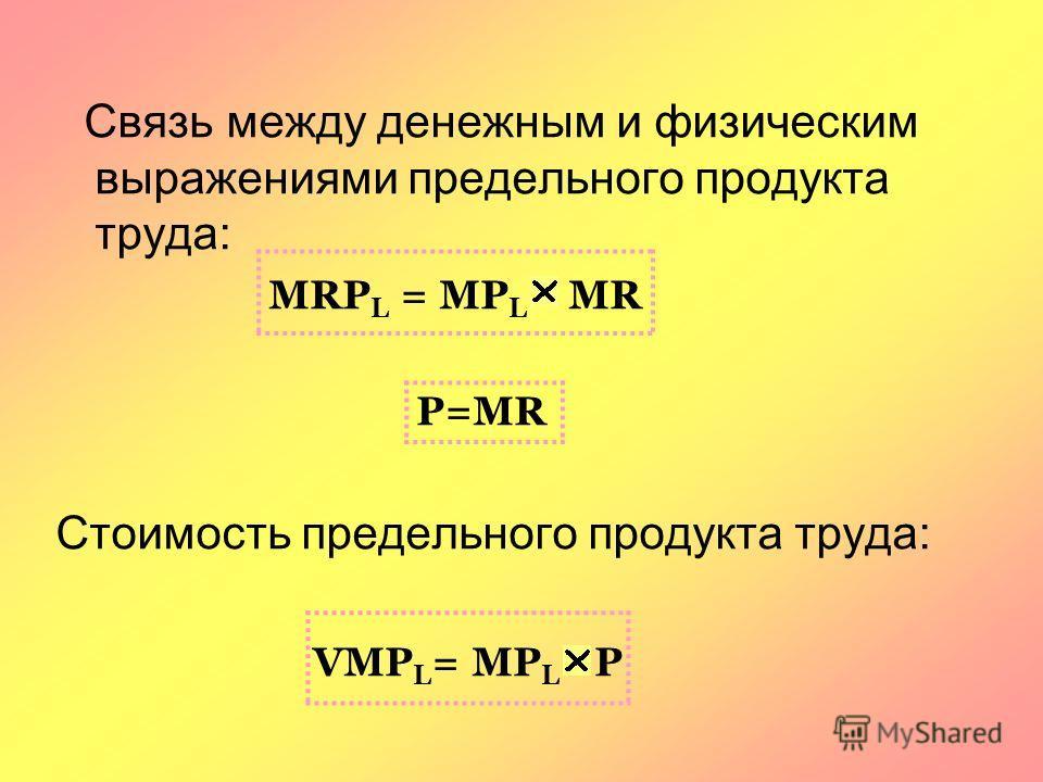 Связь между денежным и физическим выражениями предельного продукта труда: MRP L = MP L MR P=MR Стоимость предельного продукта труда: VMP L = MP L P
