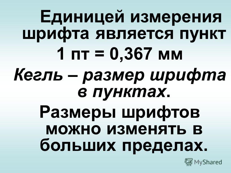 Единицей измерения шрифта является пункт 1 пт = 0,367 мм Кегль – размер шрифта в пунктах. Размеры шрифтов можно изменять в больших пределах.