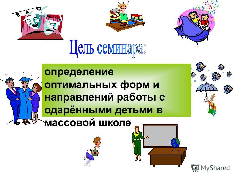 определение оптимальных форм и направлений работы с одарёнными детьми в массовой школе