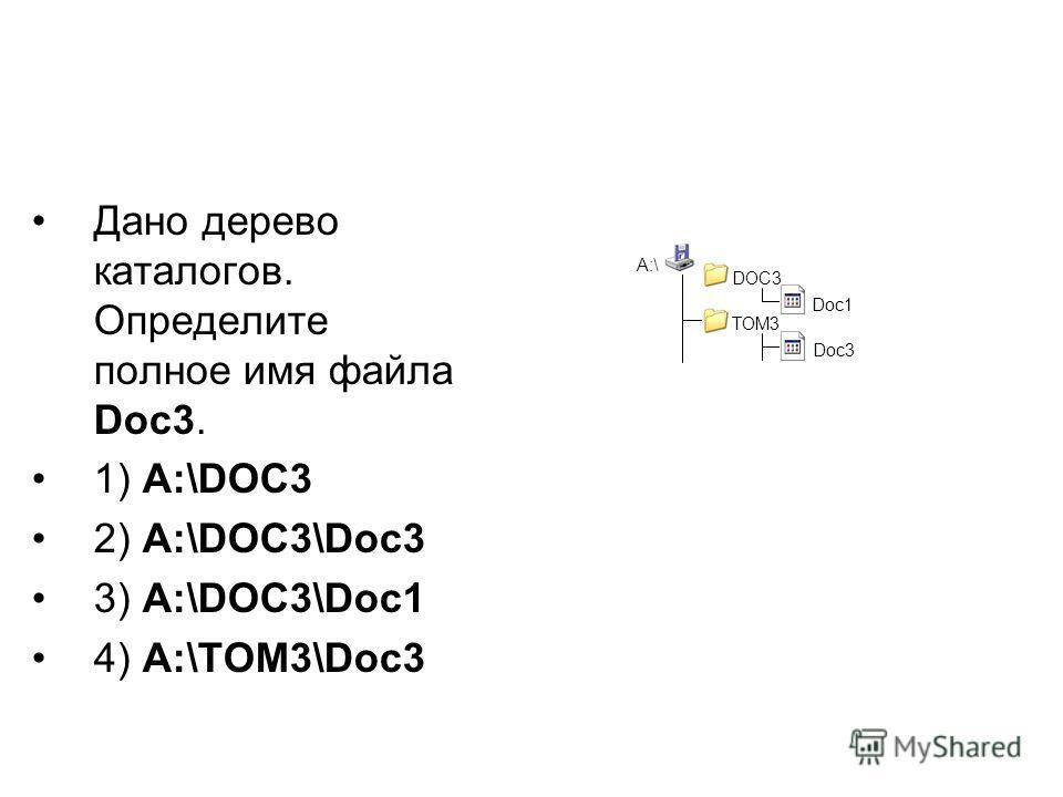 Дано дерево каталогов. Определите полное имя файла Doc3. 1) A:\DOC3 2) A:\DOC3\Doc3 3) A:\DOC3\Doc1 4) A:\TOM3\Doc3 A:\ DOC3 Doc1 TOM3 Doc3