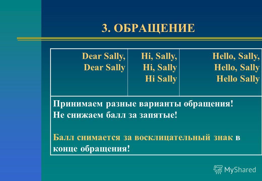 3. ОБРАЩЕНИЕ Dear Sally, Dear Sally Hi, Sally, Hi, Sally Hi Sally Hello, Sally, Hello, Sally Hello Sally Принимаем разные варианты обращения! Не снижаем балл за запятые! Балл снимается за восклицательный знак в конце обращения!