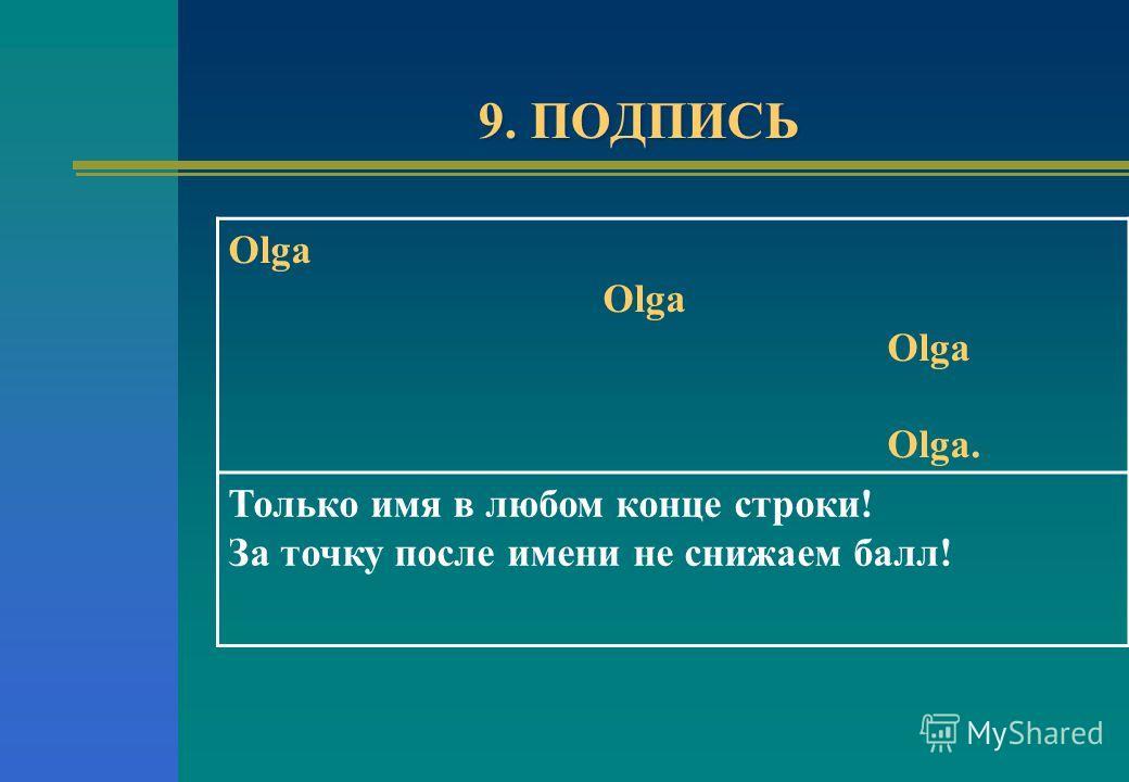 9. ПОДПИСЬ Olga Olga. Только имя в любом конце строки! За точку после имени не снижаем балл!