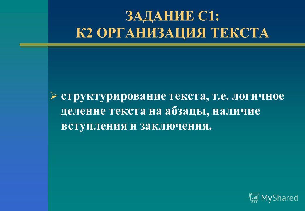 ЗАДАНИЕ С1: К2 ОРГАНИЗАЦИЯ ТЕКСТА структурирование текста, т.е. логичное деление текста на абзацы, наличие вступления и заключения.