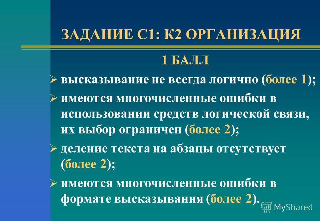 ЗАДАНИЕ С1: К2 ОРГАНИЗАЦИЯ 1 БАЛЛ высказывание не всегда логично (более 1); имеются многочисленные ошибки в использовании средств логической связи, их выбор ограничен (более 2); деление текста на абзацы отсутствует (более 2); имеются многочисленные о