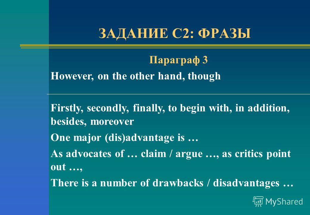 ЗАДАНИЕ С2: ФРАЗЫ Параграф 3 However, on the other hand, though Firstly, secondly, finally, to begin with, in addition, besides, moreover One major (dis)advantage is … As advocates of … claim / argue …, as critics point out …, There is a number of dr