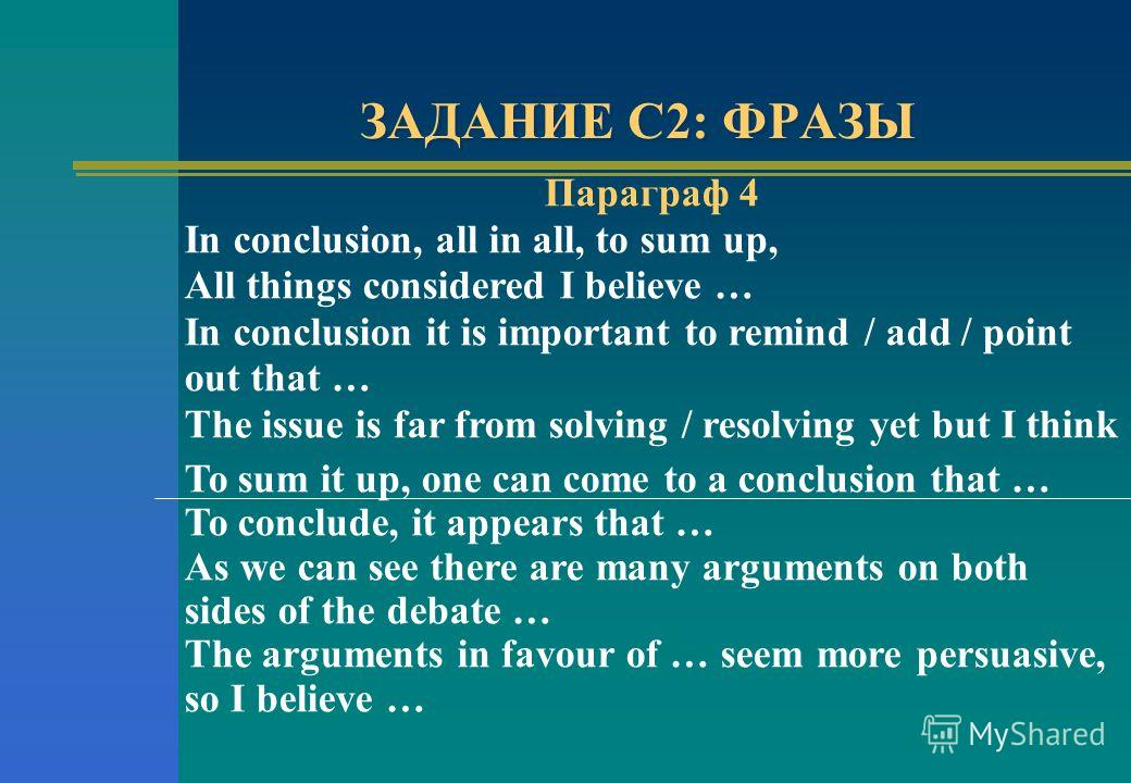 ЗАДАНИЕ С2: ФРАЗЫ Параграф 4 In conclusion, all in all, to sum up, All things considered I believe … In conclusion it is important to remind / add / point out that … The issue is far from solving / resolving yet but I think To sum it up, one can come