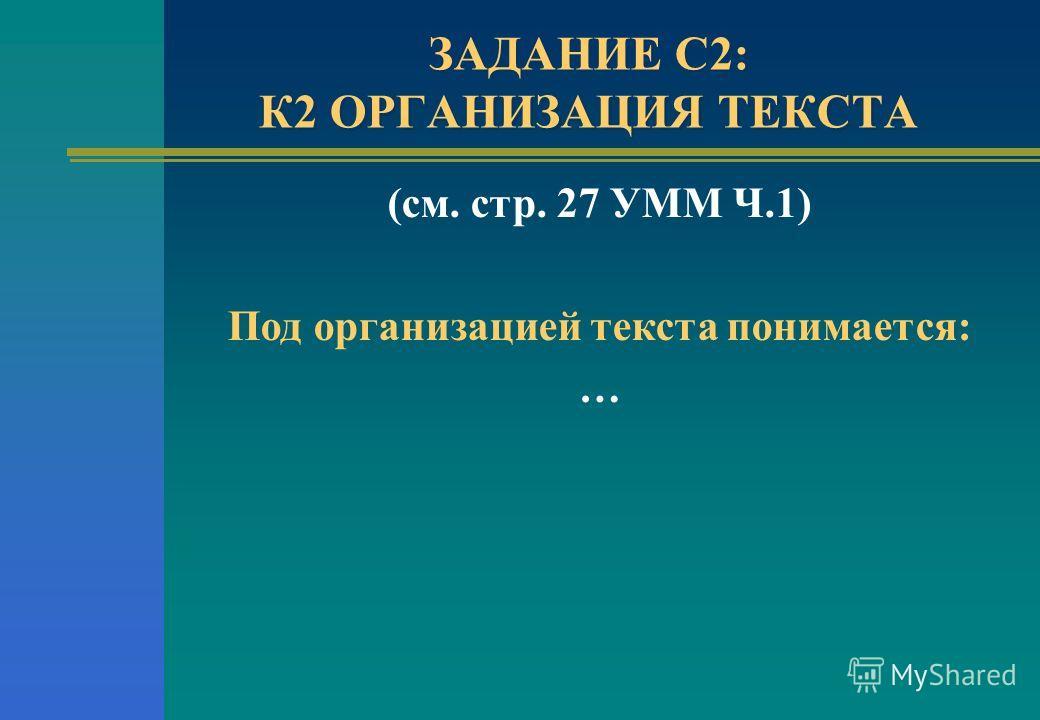 ЗАДАНИЕ С2: К2 ОРГАНИЗАЦИЯ ТЕКСТА (см. стр. 27 УММ Ч.1) Под организацией текста понимается: …