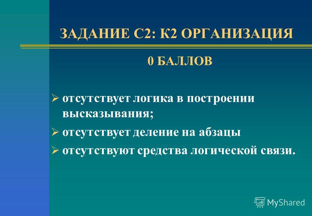 ЗАДАНИЕ С2: К2 ОРГАНИЗАЦИЯ 0 БАЛЛОВ отсутствует логика в построении высказывания; отсутствует деление на абзацы отсутствуют средства логической связи.