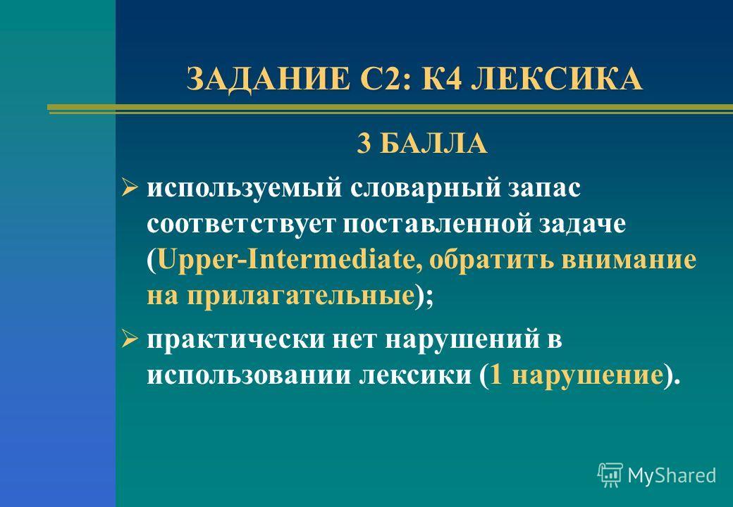 ЗАДАНИЕ С2: К4 ЛЕКСИКА 3 БАЛЛА используемый словарный запас соответствует поставленной задаче (Upper-Intermediate, обратить внимание на прилагательные); практически нет нарушений в использовании лексики (1 нарушение).