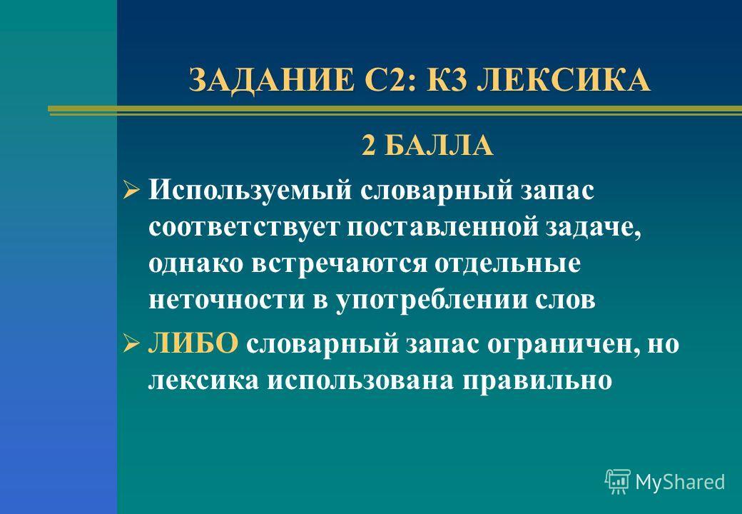 ЗАДАНИЕ С2: К3 ЛЕКСИКА 2 БАЛЛА Используемый словарный запас соответствует поставленной задаче, однако встречаются отдельные неточности в употреблении слов ЛИБО словарный запас ограничен, но лексика использована правильно