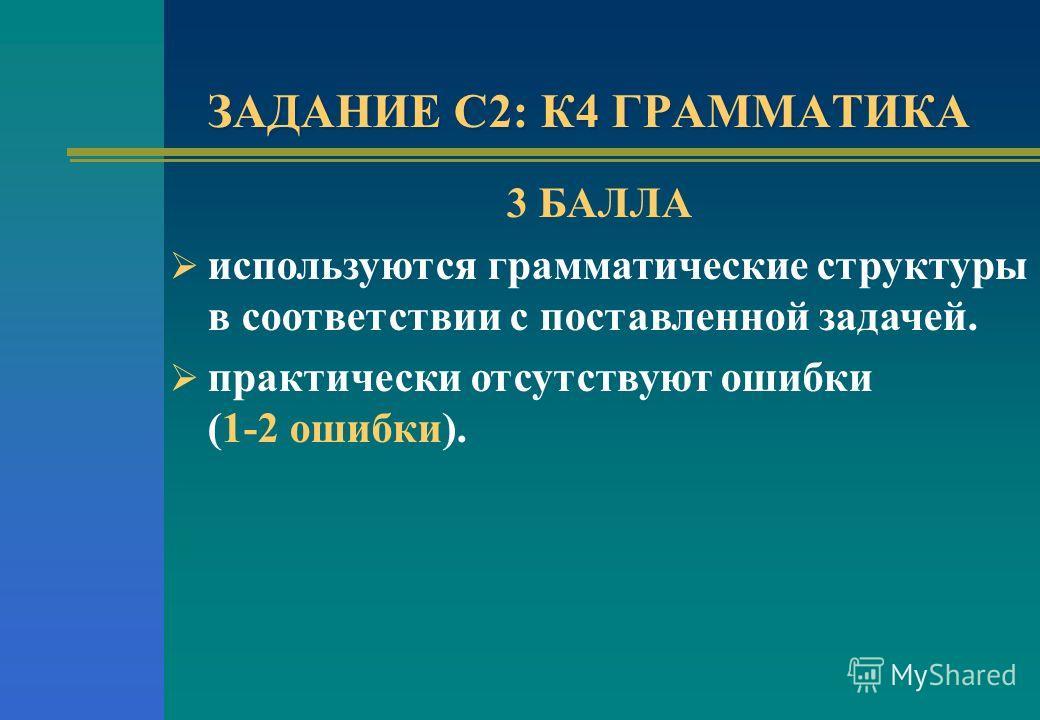 ЗАДАНИЕ С2: К4 ГРАММАТИКА 3 БАЛЛА используются грамматические структуры в соответствии с поставленной задачей. практически отсутствуют ошибки (1-2 ошибки).