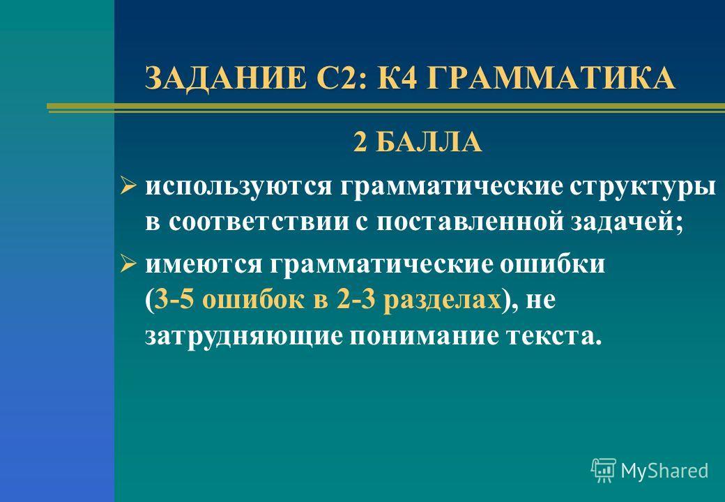 ЗАДАНИЕ С2: К4 ГРАММАТИКА 2 БАЛЛА используются грамматические структуры в соответствии с поставленной задачей; имеются грамматические ошибки (3-5 ошибок в 2-3 разделах), не затрудняющие понимание текста.