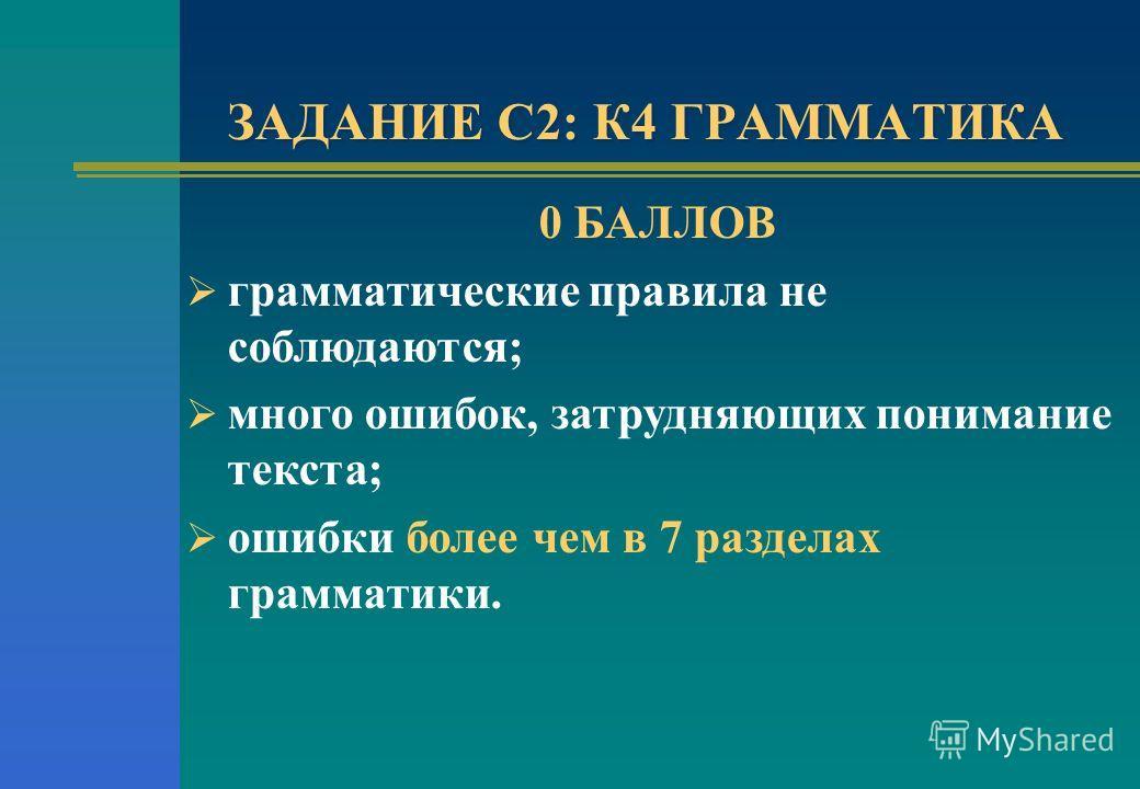 ЗАДАНИЕ С2: К4 ГРАММАТИКА 0 БАЛЛОВ грамматические правила не соблюдаются; много ошибок, затрудняющих понимание текста; ошибки более чем в 7 разделах грамматики.