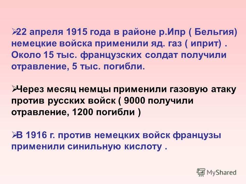 22 апреля 1915 года в районе р.Ипр ( Бельгия) немецкие войска применили яд. газ ( иприт). Около 15 тыс. французских солдат получили отравление, 5 тыс. погибли. Через месяц немцы применили газовую атаку против русских войск ( 9000 получили отравление,