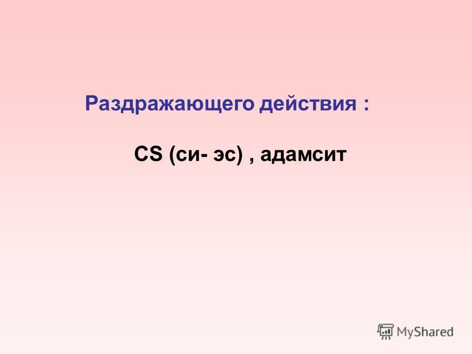 Раздражающего действия : CS (си- эс), адамсит