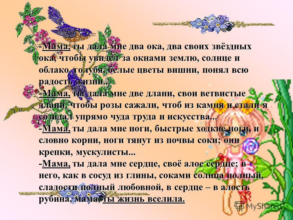 -Мама, ты дала мне два ока, два своих звёздных ока, чтобы увидел за окнами землю, солнце и облако, голубя, белые цветы вишни, понял всю радость жизни... -Мама, ты дала мне две длани, свои ветвистые длани, чтобы розы сажали, чтоб из камня и стали я со