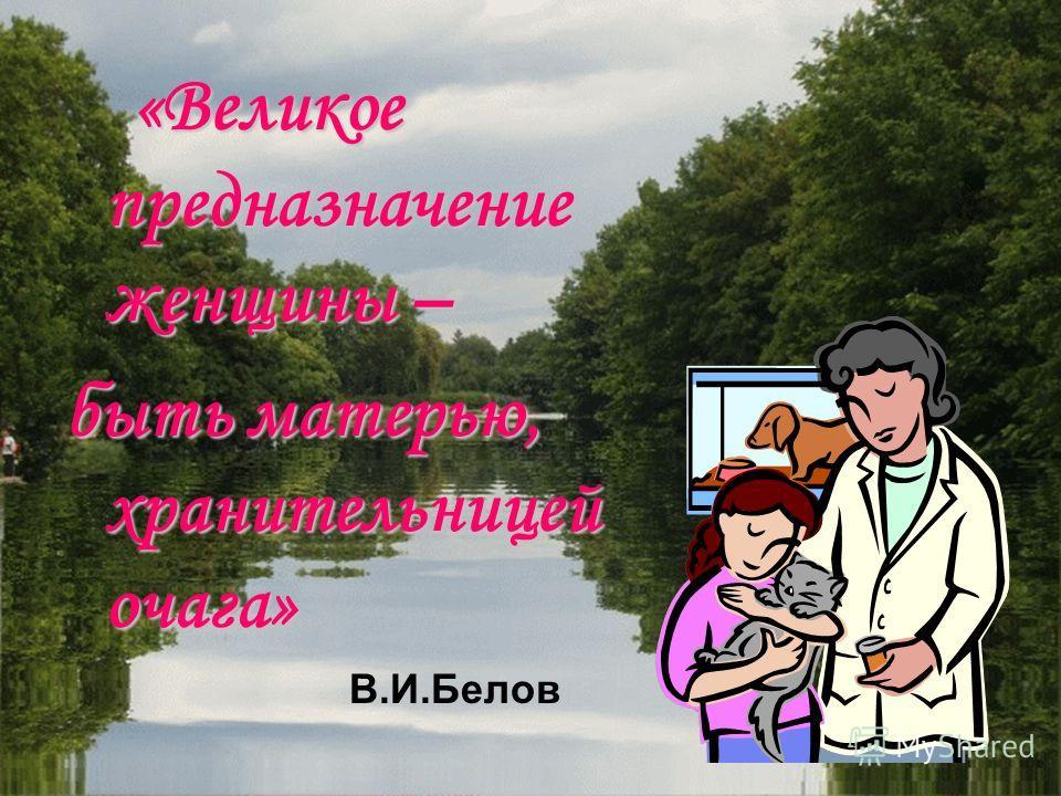 «Великое предназначение женщины – быть матерью, хранительницей очага» В.И.Белов
