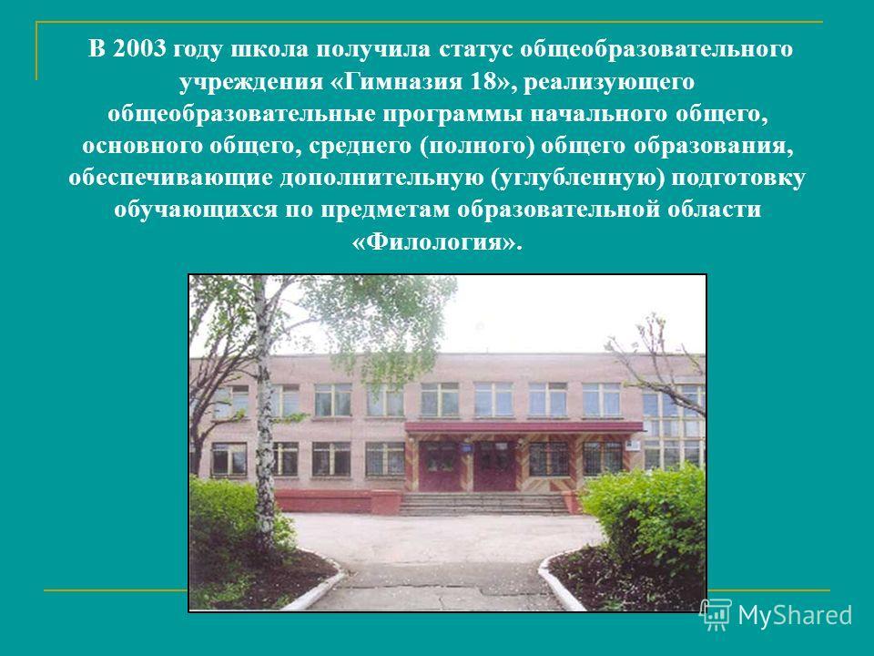 В 2003 году школа получила статус общеобразовательного учреждения «Гимназия 18», реализующего общеобразовательные программы начального общего, основного общего, среднего (полного) общего образования, обеспечивающие дополнительную (углубленную) подгот
