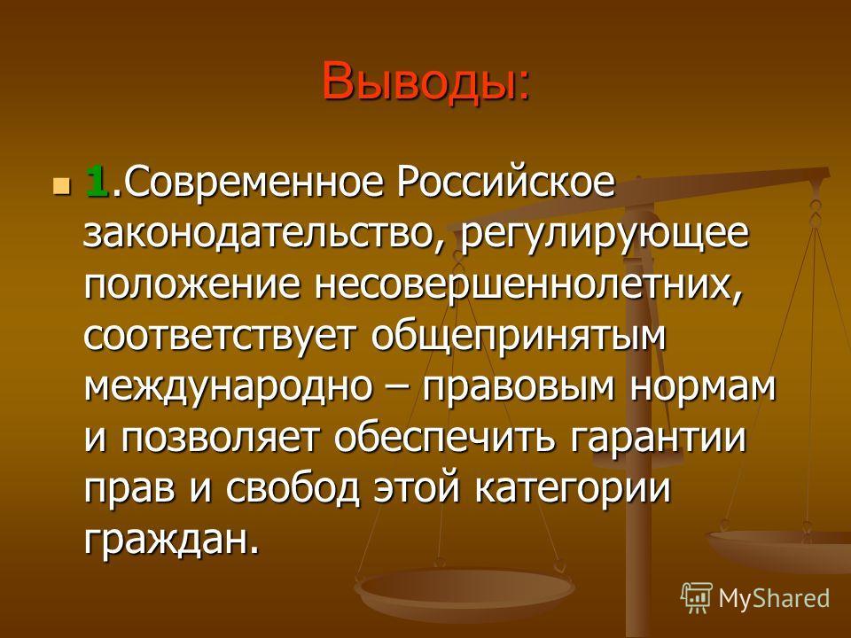Выводы: 1.Современное Российское законодательство, регулирующее положение несовершеннолетних, соответствует общепринятым международно – правовым нормам и позволяет обеспечить гарантии прав и свобод этой категории граждан. 1.Современное Российское зак