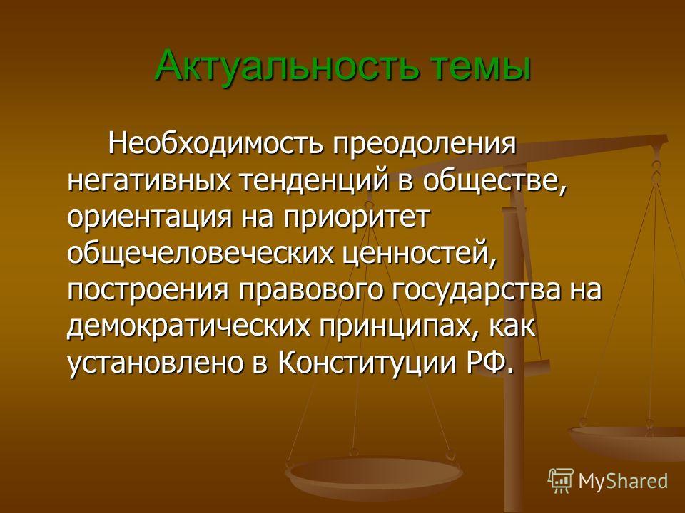 Актуальность темы Необходимость преодоления негативных тенденций в обществе, ориентация на приоритет общечеловеческих ценностей, построения правового государства на демократических принципах, как установлено в Конституции РФ. Необходимость преодолени