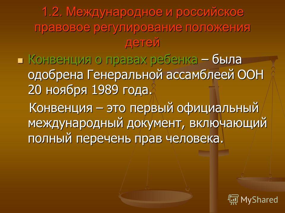 1.2. Международное и российское правовое регулирование положения детей Конвенция о правах ребенка – была одобрена Генеральной ассамблеей ООН 20 ноября 1989 года. Конвенция о правах ребенка – была одобрена Генеральной ассамблеей ООН 20 ноября 1989 год