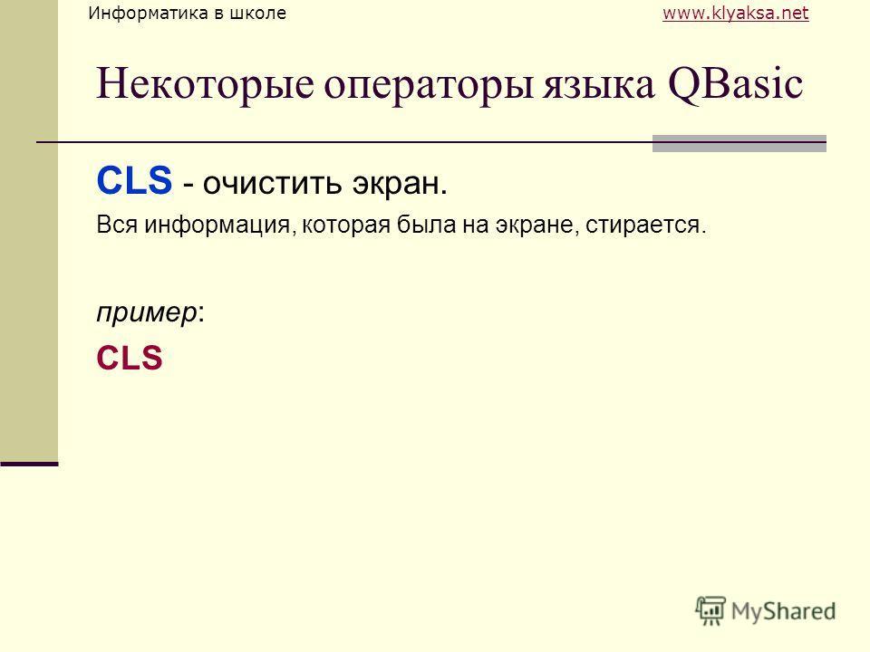 Информатика в школе www.klyaksa.netwww.klyaksa.net Некоторые операторы языка QBasic CLS - очистить экран. Вся информация, которая была на экране, стирается. пример: CLS
