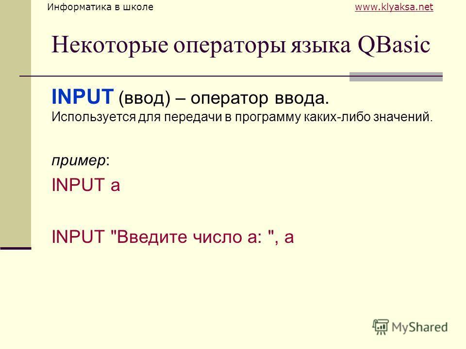 Информатика в школе www.klyaksa.netwww.klyaksa.net Некоторые операторы языка QBasic INPUT (ввод) – оператор ввода. Используется для передачи в программу каких-либо значений. пример: INPUT а INPUT Введите число а: , а
