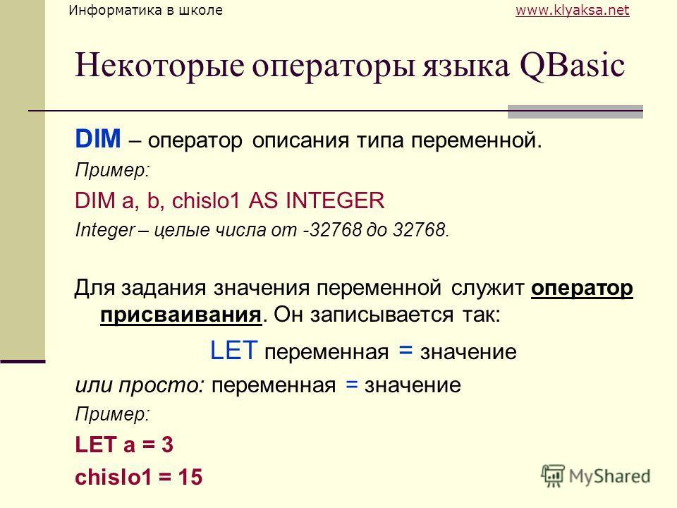 Информатика в школе www.klyaksa.netwww.klyaksa.net Некоторые операторы языка QBasic DIM – оператор описания типа переменной. Пример: DIM a, b, chislo1 AS INTEGER Integer – целые числа от -32768 до 32768. Для задания значения переменной служит операто