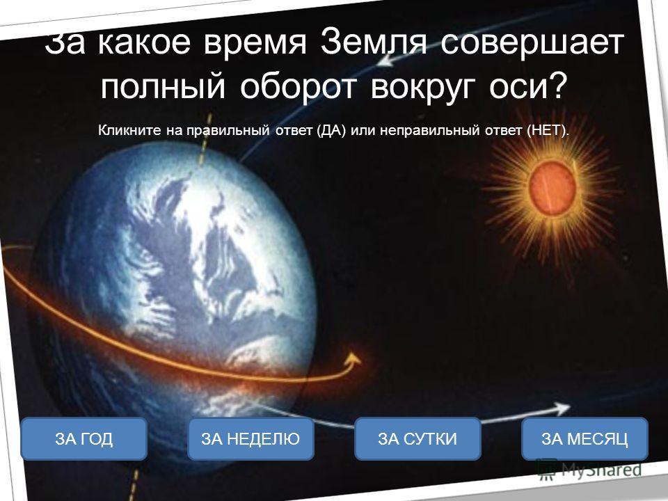 За какое время Земля совершает полный оборот вокруг оси? Кликните на правильный ответ (ДА) или неправильный ответ (НЕТ). ЗА СУТКИЗА НЕДЕЛЮЗА ГОДЗА МЕСЯЦ