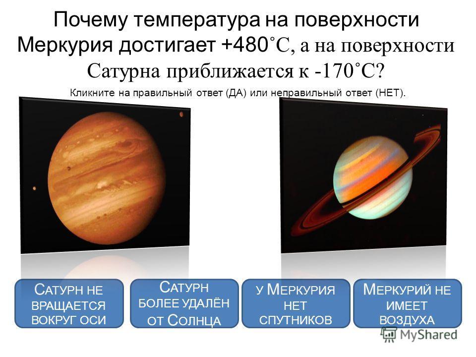 Почему температура на поверхности Меркурия достигает +480 ˚С, а на поверхности Сатурна приближается к -170˚С? Кликните на правильный ответ (ДА) или неправильный ответ (НЕТ). С АТУРН БОЛЕЕ УДАЛЁН ОТ С ОЛНЦА У М ЕРКУРИЯ НЕТ СПУТНИКОВ С АТУРН НЕ ВРАЩАЕТ