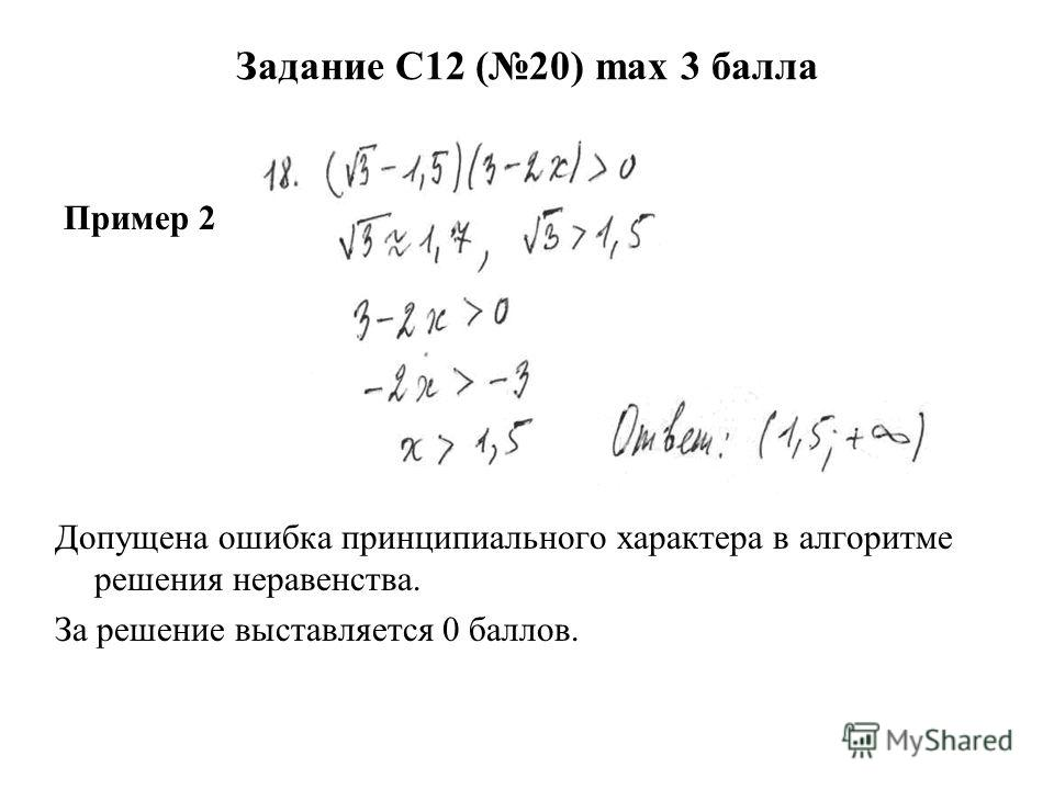 Задание С12 (20) max 3 балла Пример 2 Допущена ошибка принципиального характера в алгоритме решения неравенства. За решение выставляется 0 баллов.