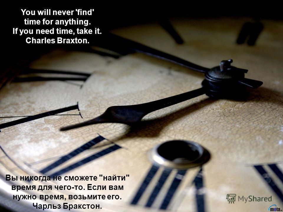 Вы никогда не сможете найти время для чего-то. Если вам нужно время, возьмите его. Чарльз Бракстон. You will never 'find' time for anything. If you need time, take it. Charles Braxton.