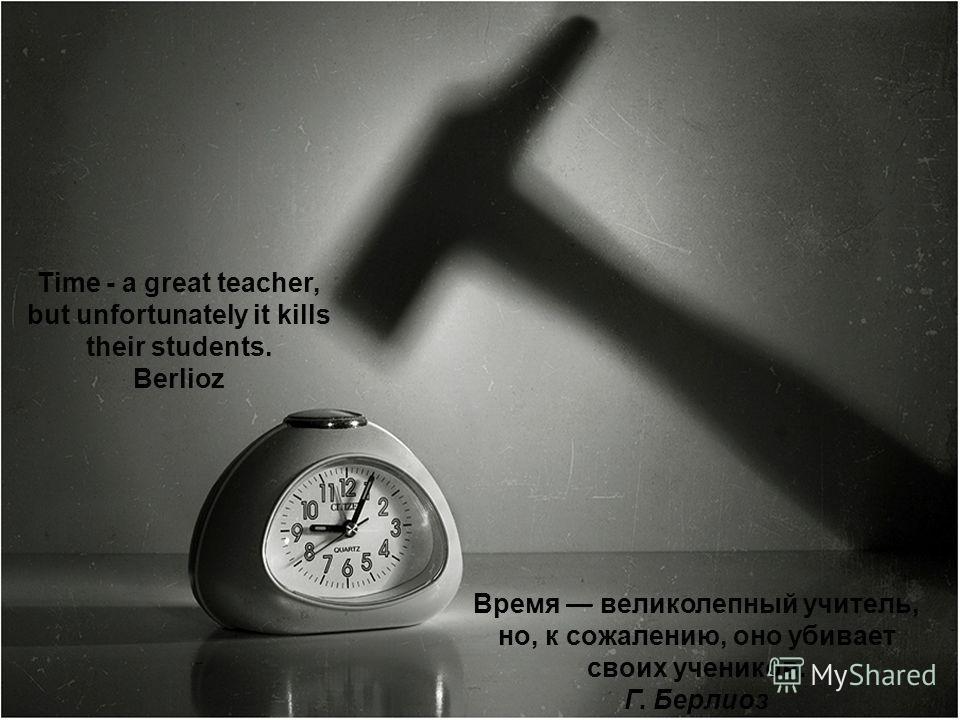 Time - a great teacher, but unfortunately it kills their students. Berlioz Время великолепный учитель, но, к сожалению, оно убивает своих учеников. Г. Берлиоз