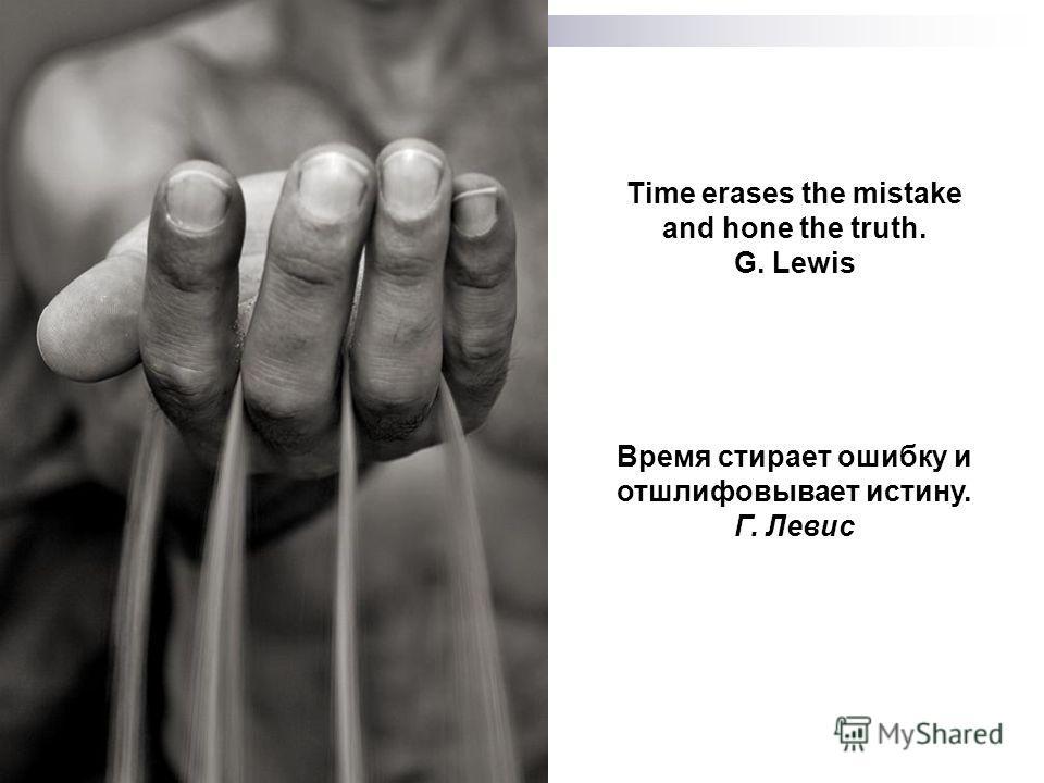 Время стирает ошибку и отшлифовывает истину. Г. Левис Time erases the mistake and hone the truth. G. Lewis