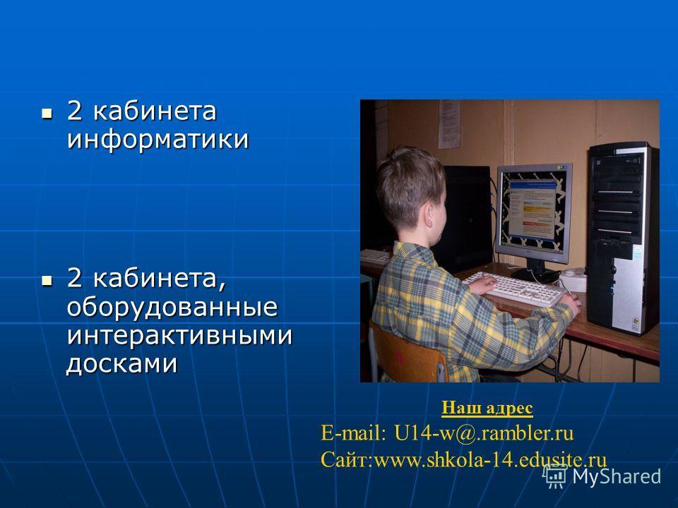 2 кабинета информатики 2 кабинета информатики 2 кабинета, оборудованные интерактивными досками 2 кабинета, оборудованные интерактивными досками Наш адрес E-mail: U14-w@.rambler.ru Сайт:www.shkola-14.edusite.ru