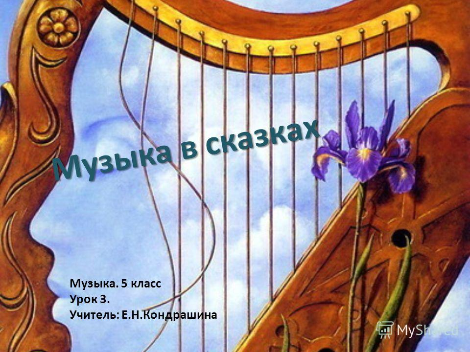 Музыка в сказках Музыка. 5 класс Урок 3. Учитель: Е.Н.Кондрашина