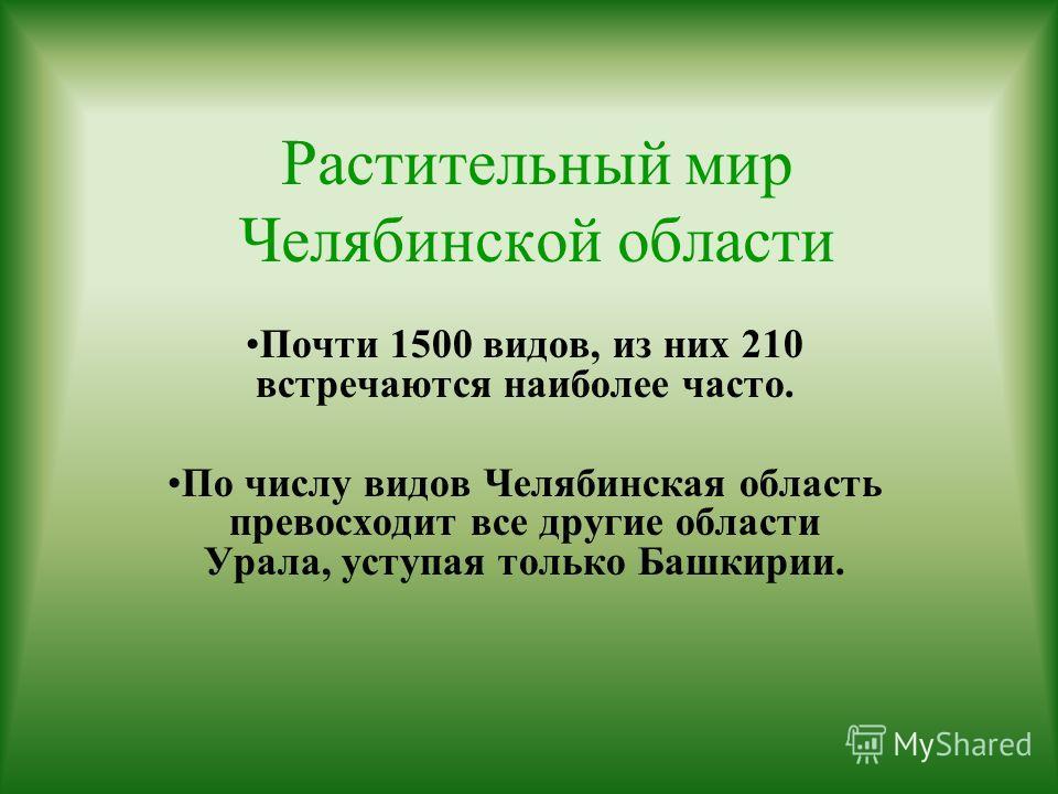 Растительный мир Челябинской области Почти 1500 видов, из них 210 встречаются наиболее часто. По числу видов Челябинская область превосходит все другие области Урала, уступая только Башкирии.