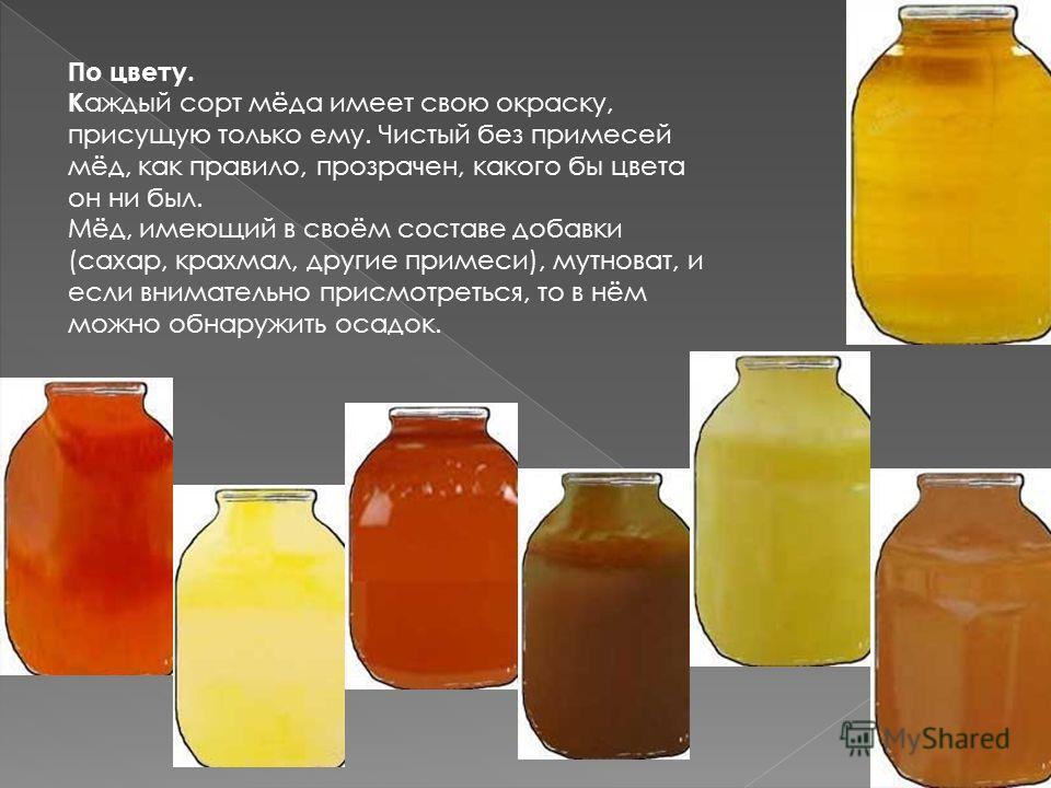 По цвету. К аждый сорт мёда имеет свою окраску, присущую только ему. Чистый без примесей мёд, как правило, прозрачен, какого бы цвета он ни был. Мёд, имеющий в своём составе добавки (сахар, крахмал, другие примеси), мутноват, и если внимательно присм