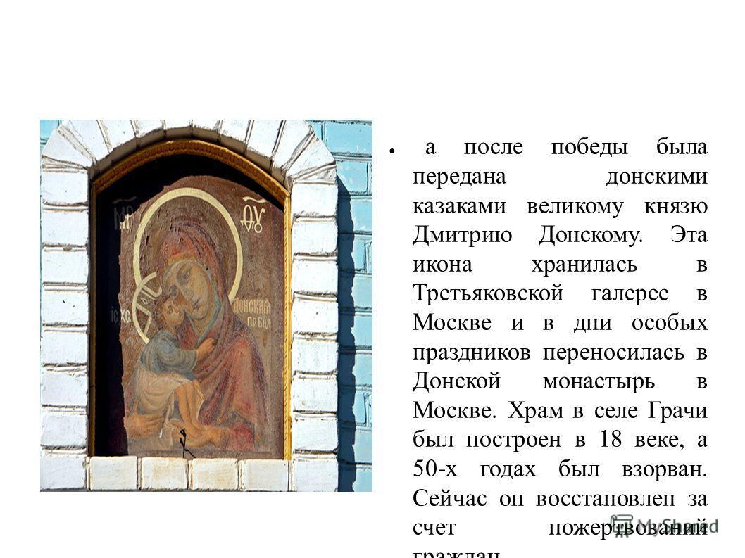 а после победы была передана донскими казаками великому князю Дмитрию Донскому. Эта икона хранилась в Третьяковской галерее в Москве и в дни особых праздников переносилась в Донской монастырь в Москве. Храм в селе Грачи был построен в 18 веке, а 50-х