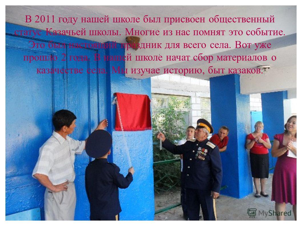 В 2011 году нашей школе был присвоен общественный статус Казачьей школы. Многие из нас помнят это событие. Это был настоящий праздник для всего села. Вот уже прошло 2 года. В нашей школе начат сбор материалов о казачестве села. Мы изучае историю, быт