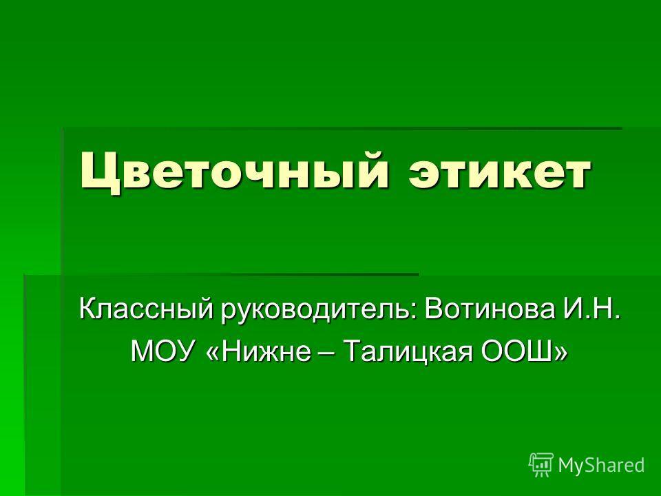 Цветочный этикет Классный руководитель: Вотинова И.Н. МОУ «Нижне – Талицкая ООШ»