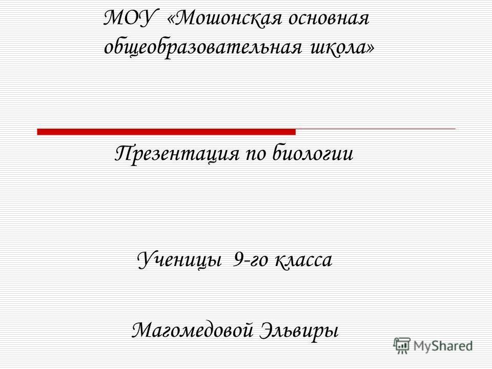МОУ «Мошонская основная общеобразовательная школа» Презентация по биологии Ученицы 9-го класса Магомедовой Эльвиры