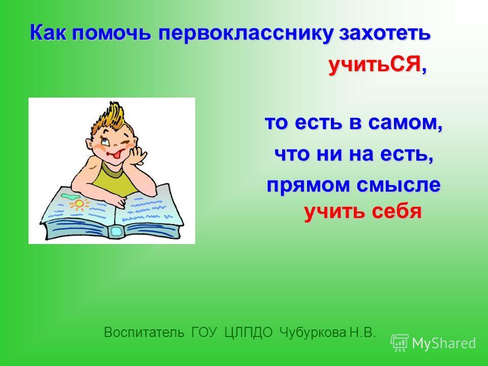то есть в самом, что ни на есть, прямом смысле учить себя Воспитатель ГОУ ЦЛПДО Чубуркова Н.В. Как помочь первокласснику захотеть учитьСЯ, учитьСЯ,