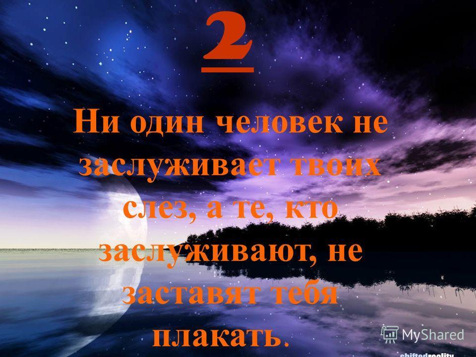 2 Ни один человек не заслуживает твоих слез, а те, кто заслуживают, не заставят тебя плакать.