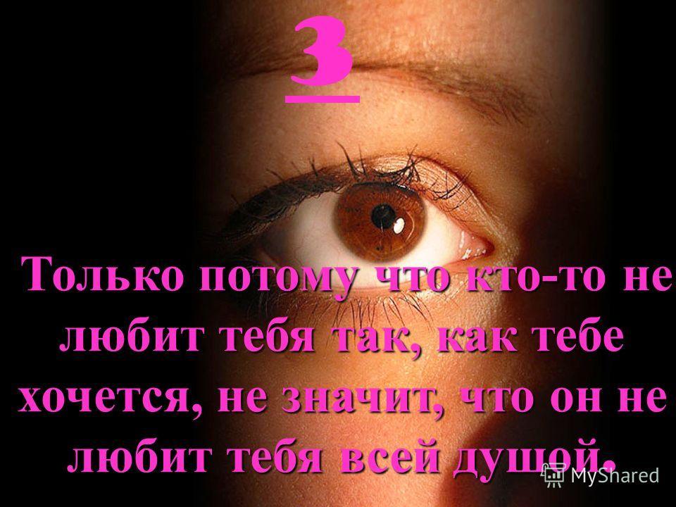 3 Только потому что кто-то не любит тебя так, как тебе хочется, не значит, что он не любит тебя всей душой.